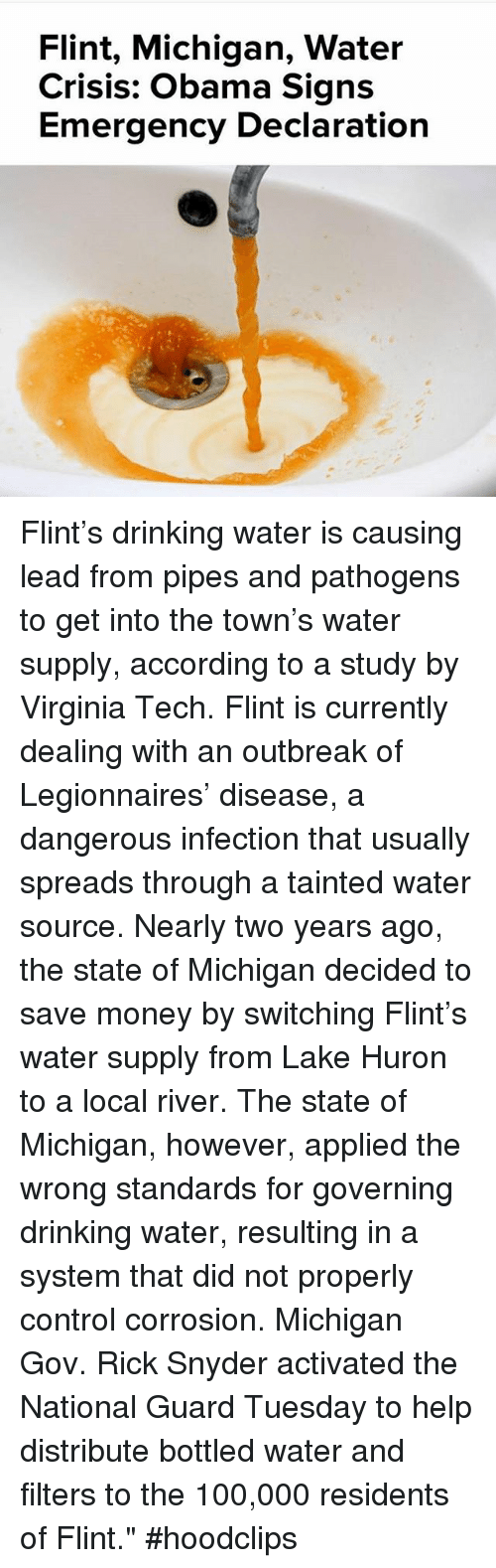 """Virginia Tech: Flint, Michigan, Water  Crisis: Obama Signs  Emergency Declaration Flint's drinking water is causing lead from pipes and pathogens to get into the town's water supply, according to a study by Virginia Tech. Flint is currently dealing with an outbreak of Legionnaires' disease, a dangerous infection that usually spreads through a tainted water source.-Nearly two years ago, the state of Michigan decided to save money by switching Flint's water supply from Lake Huron to a local river. The state of Michigan, however, applied the wrong standards for governing drinking water, resulting in a system that did not properly control corrosion. Michigan Gov. Rick Snyder activated the National Guard Tuesday to help distribute bottled water and filters to the 100,000 residents of Flint.""""hoodclips"""