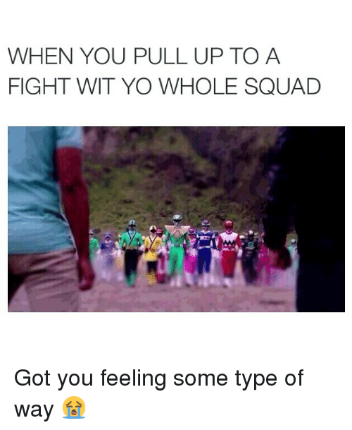feelings some type of way: WHEN YOU PULL UP TO A  FIGHT WIT YO WHOLE SQUAD Got you feeling some type of way 😭