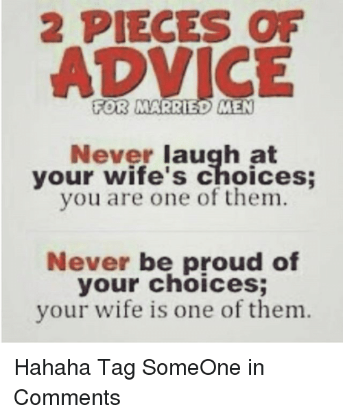 Never Laugh At Your Wifes Choices: 2 PIECES OF  FOR MARRIED ME  Never laugh at  your wife's choices;  you are one of them.  Never be proud of  your choices;  your wife is one of them. Hahaha-Tag SomeOne in Comments