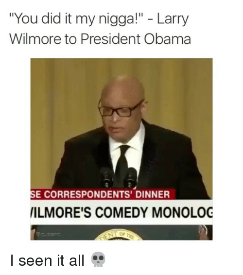 "I Seen It: ""You did it my nigga!"" Larry  Wilmore to President Obama  SE CORRESPONDENTS' DINNER  IILMORE'S COMEDY MONOLOG I seen it all 💀"
