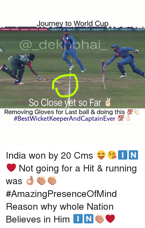So Close Yet So Far: Journey to World Cu  Ca dek bhai  So Close yet so Far  Removing Gloves for Last ball & doing this  India won by 20 Cms 😝😘🇮🇳❤️-Not going for a Hit & running was 👌🏻👏🏻👏🏻-AmazingPresenceOfMind-Reason why whole Nation Believes in Him 🇮🇳👏🏻❤️