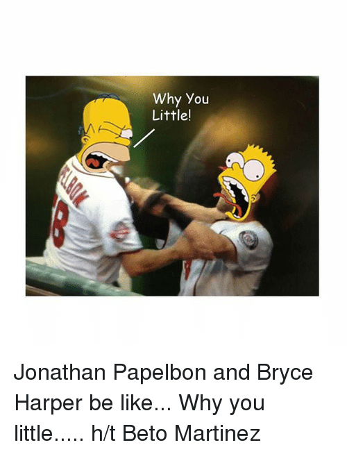 Be Like, Mlb, and Bryce Harper: Why you  Little! Jonathan Papelbon and Bryce Harper  be like... Why you little..... h-t Beto Martinez