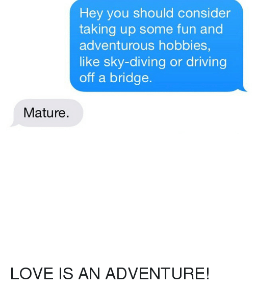 sky diving: Hey you should consider  taking up some fun and  adventurous hobbies,  like sky-diving or driving  off a bridge  Mature. LOVE IS AN ADVENTURE!