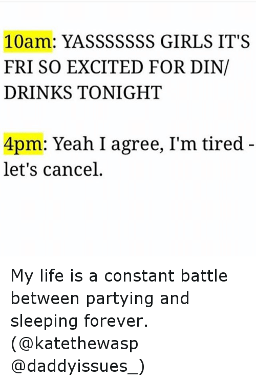 Drinking, Funny, and Girls: 10am: YASSSSSSS GIRLS IT'S  FRI SO EXCITED FOR DIN/  DRINKS TONIGHT  4pm: Yeah I agree, I'm tired  let's cancel My life is a constant battle between partying and sleeping forever. (@katethewasp @daddyissues_)