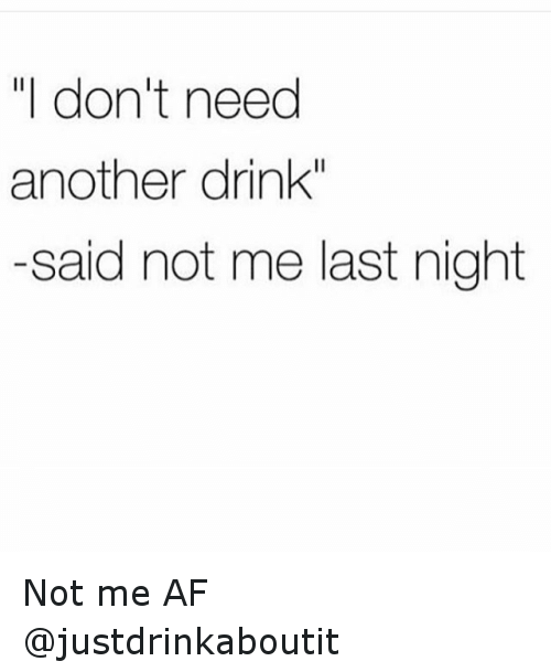 i don\u0027t need another drink said not me last night not me af afi don\u0027t need another drink said not me last night not me af af meme on ballmemes com
