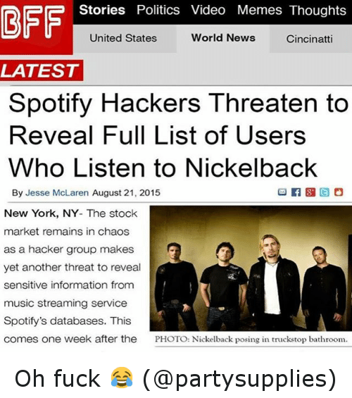 Video Memes: Stories Politics Video Memes Thoughts  BFF  World News  Cincinatti  United States  LATEST  Spotify Hackers Threaten to  Reveal Full List of Users  Who Listen to Nickelback  By Jesse McLaren August 21, 2015  New York, NY- The stock  market remains in chaos  as a hacker group makes  yet another threat to reveal  sensitive information  from  music streaming service  Spotify's databases. This  comes one week after the  PHOTO: Nickelback posing in truckstop bathroom. Oh fuck 😂 (@partysupplies)