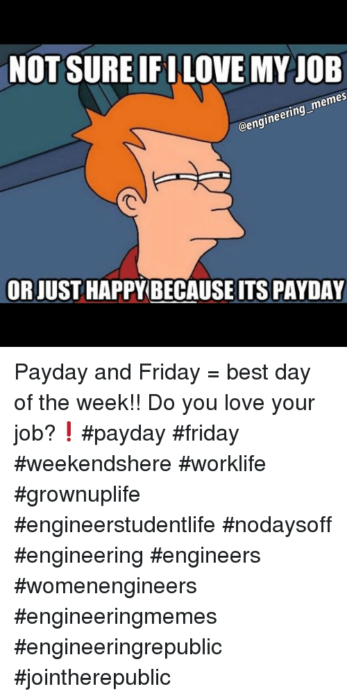 Friday, Love, and Meme: NOT SURE IFINLOVE MY JOB  memes  @engineering ORJUST HAPPY ITS PAYDAY Payday and Friday = best day of the week!! Do you love your job?❗️payday friday weekendshere worklife grownuplife engineerstudentlife nodaysoff engineering engineers womenengineers engineeringmemes engineeringrepublic jointherepublic