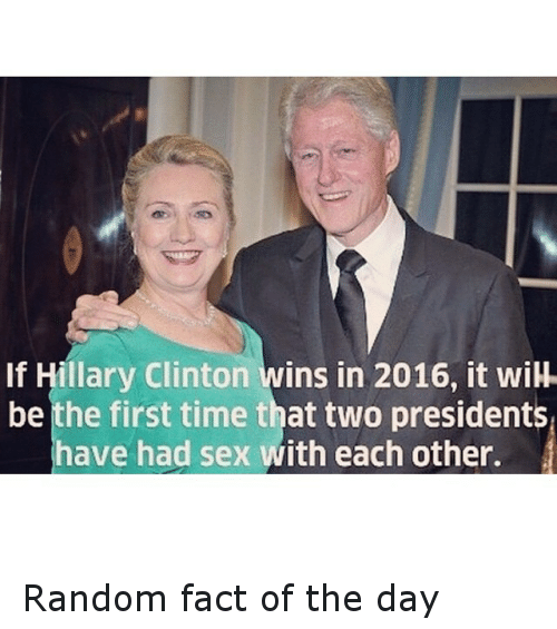 Random Facts Of The Day: If Hillary Clinton wins in 2016, it wiH  be the first time that two presidents  have had sex with each other. Random fact of the day