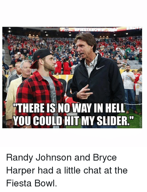 Mlb, Bowling, and Bryce Harper: THERE IS NO WAYIN HELL  YOU COULD HITMYSLIDER Randy Johnson and Bryce Harper had a little chat at the Fiesta Bowl.