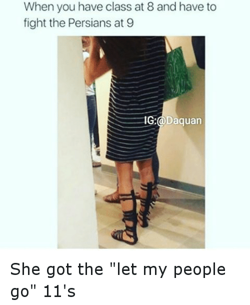 "let my people go: When you have class at 8 and have to  fight the Persians at 9  IG:  a D  quan She got the ""let my people go"" 11's"