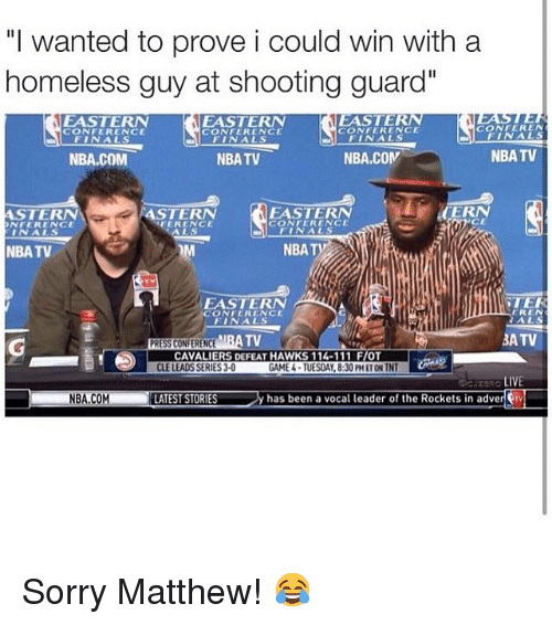 """Homeless, LeBron James, and Nba: """"I wanted to prove i could win with a homeless guy at shooting guard""""   CAVALIERS DEFEAT HAWKS 114-111 F/OT Sorry Matthew! 😂"""