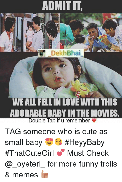 troll meme: ADMIT IT.  Dekh Bhai  WE ALL FELL IN LOVE WITH THIS  ADORABLE BABY IN THE MOVIES.  Double Tap if u remember TAG someone who is cute as small baby 😍😘-HeyyBaby ThatCuteGirl 💕-Must Check @_oyeteri_ for more funny trolls & memes 👍🏻