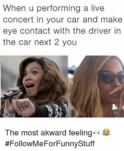 Cars, Funny, and Live: When u performing a live  concert in your car and make  eye contact with the driver in  the car next 2 you The most akward feeling👀😂-FollowMeForFunnyStuff