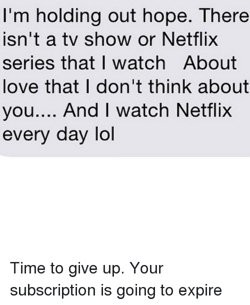 Subscripter: I'm holding out hope. There  Isn't a tV ShOW Or Netflix  series that I watch About  love that I don't think about  you  And I watch Netflix  every day lol Time to give up. Your subscription is going to expire