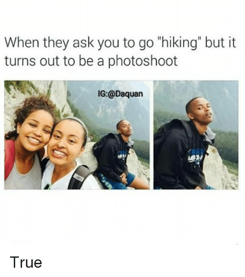 "Girls, True, and Asking: When they ask you to go ""hiking"" but it turns out to be a photoshoot True"