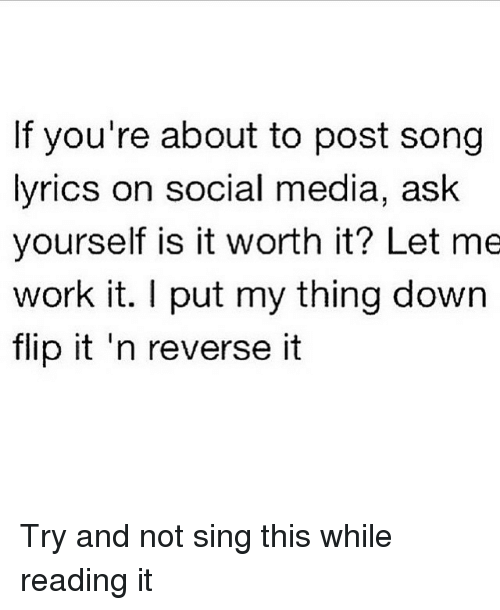 is it worth it let me work it: If you're about to post song  lyrics on social media, ask  yourself is it worth it? Let me  work it. I put my thing down  flip it n reverse it Try and not sing this while reading it