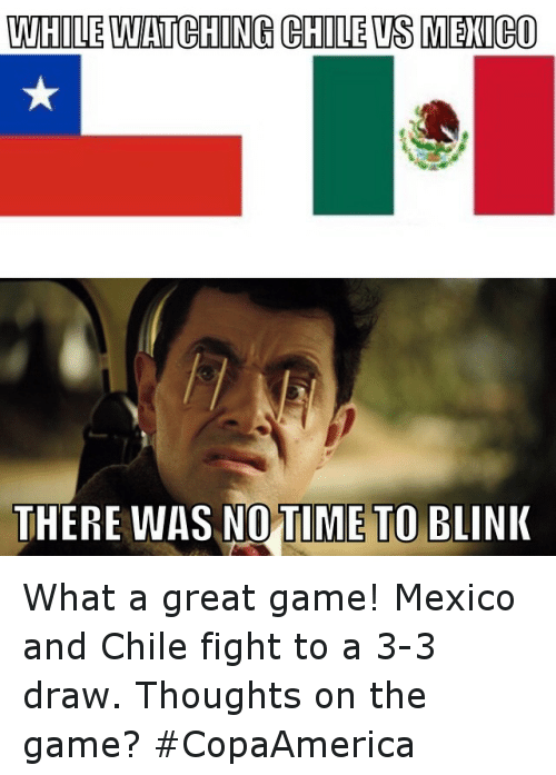 Chile Vs: WHILEWATCHING CHILE VS MEXICO  THERE WAS NO TIME TO BLINK What a great game! Mexico and Chile fight to a 3-3 draw. Thoughts on the game? CopaAmerica