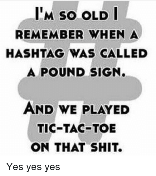 pound sign: I'M so OLD I  REMEMBER WHEN A  HASHTAG WAS CALLED  A POUND SIGN.  AND WE PLAYED  TIC-TAC-TOE  ON THAT SHIT. Yes yes yes