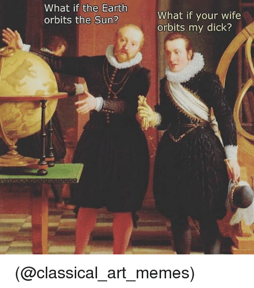 Classic Art: What if the Earth  orbits the Sun?  What if your wife  orbits my dick? 🤔🤔🤔 (@classical_art_memes)