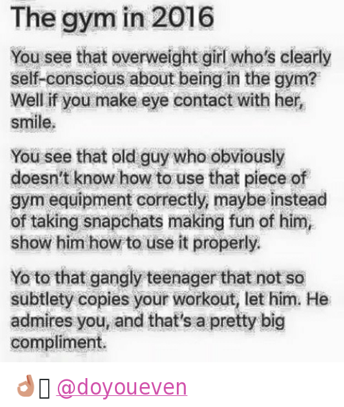 """subtlety: """"The gym in 2016  You see that overweight girl who's clearly self-conscious about being in the gym? Well if you make eye contact with her, smile.  You see that old guy who obviously doesn't know how to use that piece of gym equipment correctly, maybe instead of taking snapchats making fun of him, show him how to use it properly.  Yo to that gangly teenager that not so subtlety copies your workout, let him. He admires you, and that's a pretty big compliment."""" 👌🏼 @doyoueven"""