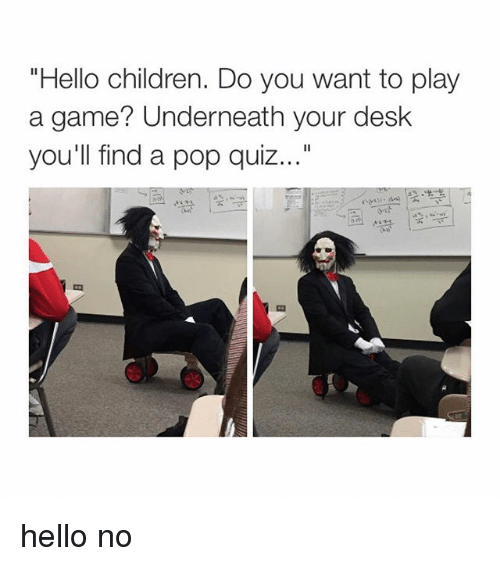 "Want To Play A Game: ""Hello children. Do you want to play  a game? Underneath your desk  you'll find a pop quiz hello no"
