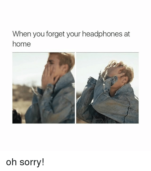 Sorry, Headphones, and Home: When you forget your headphones at  home oh sorry!