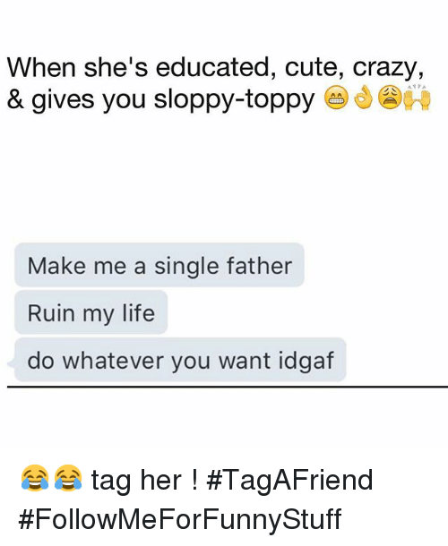 Toppy: When she's educated, cute, crazy,  & gives you sloppy-toppy  Make me a single father  Ruin my life  do whatever you want idgaf 😂😂 tag her ! -TagAFriend-FollowMeForFunnyStuff