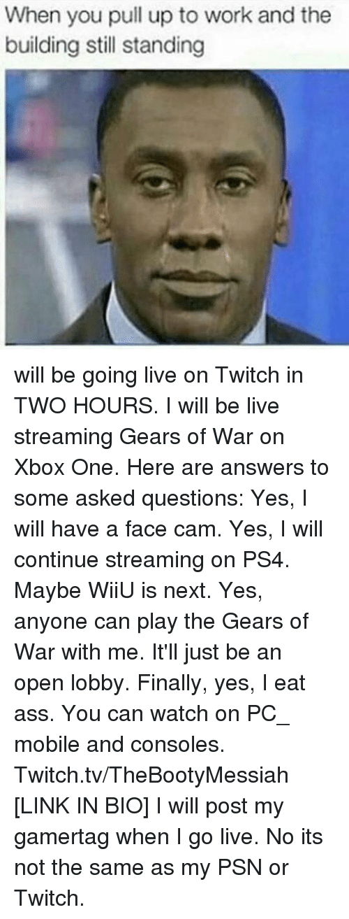 Finals, Gears of War, and Ps4: will be going live on Twitch in TWO HOURS.  I will be live streaming Gears of War on Xbox One.  Here are answers to some asked questions:  Yes, I will have a face cam.  Yes, I will continue streaming on PS4. Maybe WiiU is next.  Yes, anyone can play the Gears of War with me. It'll just be an open lobby.  Finally, yes, I eat ass.  You can watch on PC_ mobile and consoles.  Twitch.tv/TheBootyMessiah [LINK IN BIO]  I will post my gamertag when I go live. No its not the same as my PSN or Twitch.