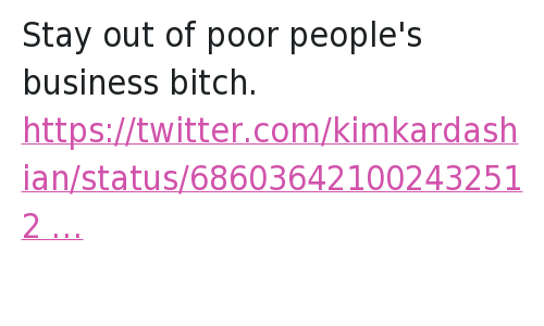 Twitter Responses: @callhergold  Stay out of poor people's business bitch.   @KimKardashian  Who got power ball tickets??? Stay out of poor people's business bitch.