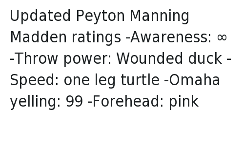 Madden NFL: @NOTSportsCenter  Updated Peyton Manning Madden ratings   -Awareness: ∞  -Throw power: Wounded duck  -Speed: one leg turtle  -Omaha yelling: 99  -Forehead: pink Updated Peyton Manning Madden ratings--Awareness: ∞-Throw power: Wounded duck-Speed: one leg turtle-Omaha yelling: 99-Forehead: pink