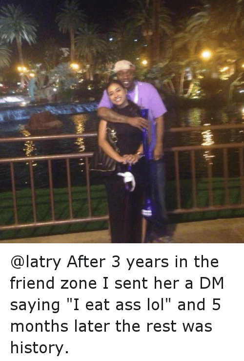 """A Dm: After 3 years in the friend zone I sent hera DM saying """"l eat ass lol""""and 5 months later the rest was history. @latry-After 3 years in the friend zone I sent her a DM saying """"I eat ass lol"""" and 5 months later the rest was history."""