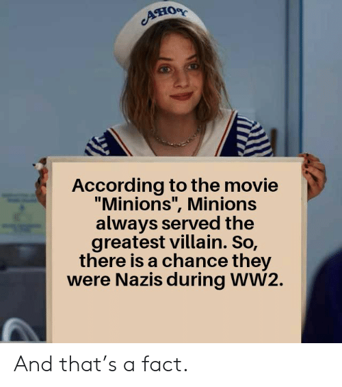 "Minions: Aно  According to the movie  ""Minions"", Minions  always served the  greatest villain. So,  there is a chance they  were Nazis during WW2. And that's a fact."