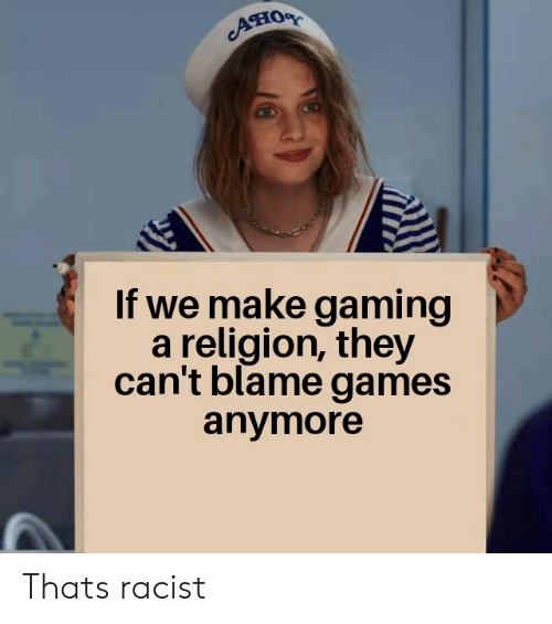 thats racist: Aно  If we make gaming  a religion, they  can't blame games  anymore Thats racist