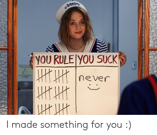 Never, You, and Made: Aно  yOU RULE YOU SUCK  never I made something for you :)