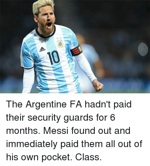 argentine: :{'a竺  k The Argentine FA hadn't paid their security guards for 6 months. Messi found out and immediately paid them all out of his own pocket. Class.