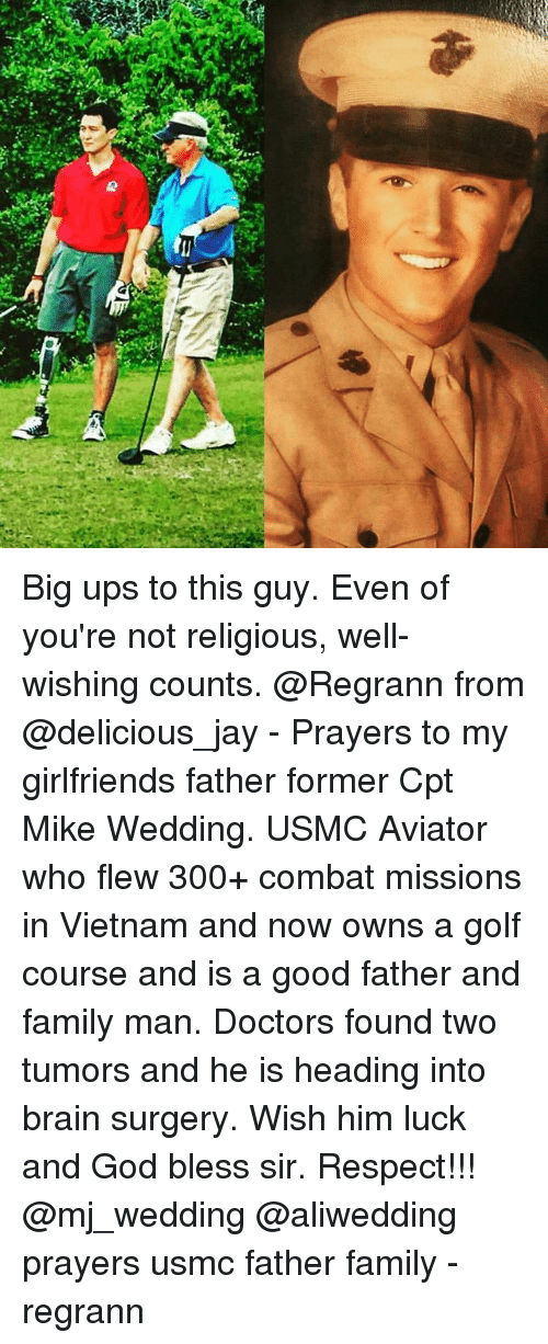 Combate: a,  (1 Big ups to this guy. Even of you're not religious, well-wishing counts. @Regrann from @delicious_jay - Prayers to my girlfriends father former Cpt Mike Wedding. USMC Aviator who flew 300+ combat missions in Vietnam and now owns a golf course and is a good father and family man. Doctors found two tumors and he is heading into brain surgery. Wish him luck and God bless sir. Respect!!! @mj_wedding @aliwedding prayers usmc father family - regrann