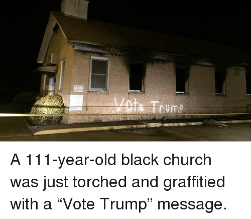 """Vote Trump: A 111-year-old black church was just torched and graffitied with a """"Vote Trump"""" message."""