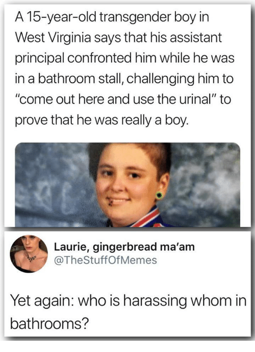 "urinal: A 15-year-old transgender boy irn  West Virginia says that his assistant  principal confronted him while he was  in a bathroom stall, challenging him to  ""come out here and use the urinal"" to  prove that he was really a boy.  Laurie, gingerbread ma'am  @TheStuffOfMemes  Yet again: who is harassing whom in  bathrooms?"
