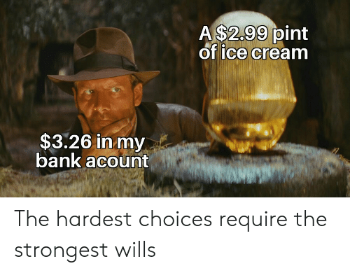 Bank, Ice Cream, and Pint: A $2.99 pint  of ice cream  $3.26 in my  bank acount The hardest choices require the strongest wills
