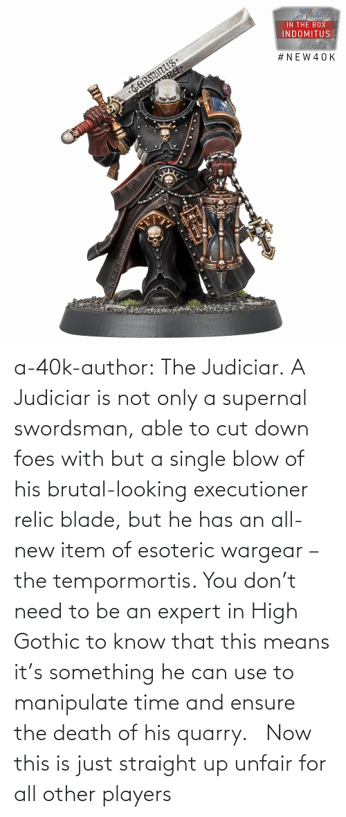 know: a-40k-author:  The Judiciar.  A Judiciar is not only a supernal swordsman, able to cut down foes with but a single blow of his brutal-looking executioner relic blade, but he has an all-new item of esoteric wargear – the tempormortis. You don't need to be an expert in High Gothic to know that this means it's something he can use to manipulate time and ensure the death of his quarry.     Now this is just straight up unfair for all other players