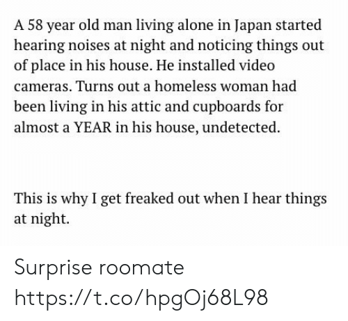 Being Alone, Homeless, and Memes: A 58 year old man living alone in Japan started  hearing noises at night and noticing things out  of place in his house. He installed video  cameras. Turns out a homeless woman had  been living in his attic and cupboards for  almost a YEAR in his house, undetected  This is why I get freaked out when I hear things  at night Surprise roomate https://t.co/hpgOj68L98