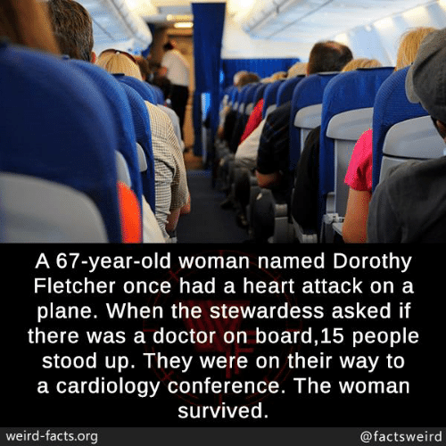 on board: A 67-year-old woman named Dorothy  Fletcher once had a heart attack on a  plane. When the stewardess asked if  there was a doctor on board,15 people  stood up. They were on their way to  a cardiology conference. The woman  survived  weird-facts.org  @factsweird