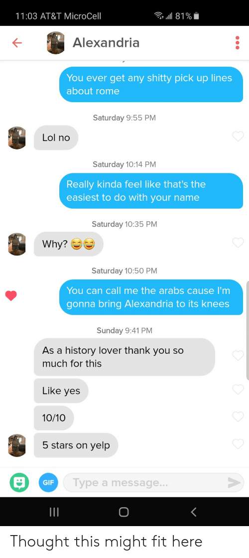 Gif, Lol, and Thank You: a 81%  11:03 AT&T MicroCell  Alexandria  You ever get any shitty pick up lines  about rome  Saturday 9:55 PM  Lol no  Saturday 10:14 PM  Really kinda feel like that's the  easiest to do with your name  Saturday 10:35 PM  Why?  Saturday 10:50 PM  You can call me the arabs cause I'm  gonna bring Alexandria to its knees  Sunday 9:41 PM  As a history lover thank you so  much for this  Like yes  10/10  5 stars on  yelp  Type a message...  GIF Thought this might fit here