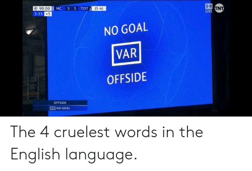 no goal: a: 90.00  3:33 +5  (54)  NO GOAL  VAR  OFFSIDE  OFFSIDE  NO GOAL The 4 cruelest words in the English language.