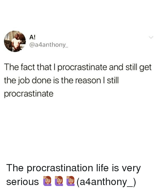 Life, Memes, and Procrastination: A!  @a4anthony  The fact that I procrastinate and still get  the job done is the reason I still  procrastinate The procrastination life is very serious 🙋🏽‍♀️🙋🏽‍♀️🙋🏽‍♀️(a4anthony_)