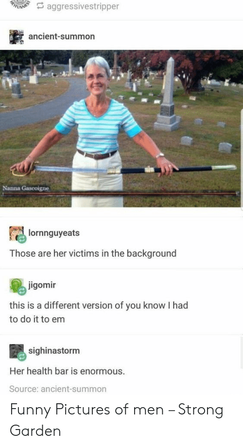 You Know I: A aggressivestripper  ancient-summon  Nanna Gascoigne  lornnguyeats  Those are her victims in the background  jigomir  this is a different version of you know I had  to do it to em  sighinastorm  Her health bar is enormous.  Source: ancient-summon Funny Pictures of men – Strong Garden
