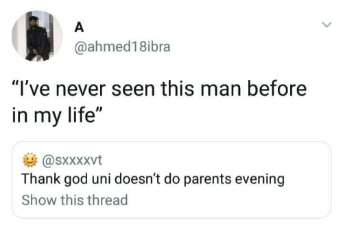 "evening: A  @ahmed18ibra  ""I've never seen this man before  in my life""  @sxxXxvt  Thank god uni doesn't do parents evening  Show this thread"