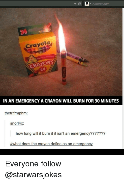 Emergent: a Amazon.com  Crayola  CRAYONS  IN AN EMERGENCY A CRAYON WILL BURN FOR 30MINUTES  thetrifrmphm  snor 4x;  how long will it burn if it isn't an emergency???????  #what does the crayon define as an emergency Everyone follow @starwarsjokes