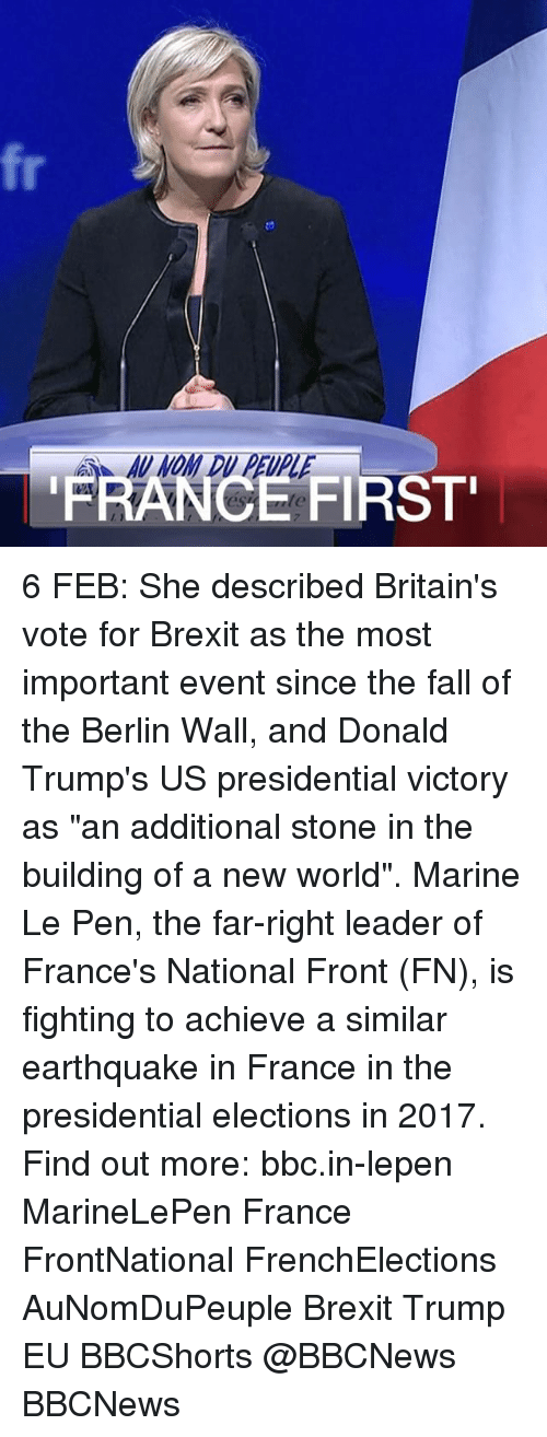 "presidential elections: A-AU NOM DU PEUPLE  FRANCE  FIRST'  7 6 FEB: She described Britain's vote for Brexit as the most important event since the fall of the Berlin Wall, and Donald Trump's US presidential victory as ""an additional stone in the building of a new world"". Marine Le Pen, the far-right leader of France's National Front (FN), is fighting to achieve a similar earthquake in France in the presidential elections in 2017. Find out more: bbc.in-lepen MarineLePen France FrontNational FrenchElections AuNomDuPeuple Brexit Trump EU BBCShorts @BBCNews BBCNews"