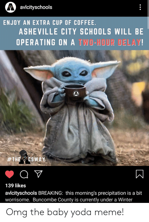 Meme, Omg, and Winter: A avlcityschools  ENJOY AN EXTRA CUP OF COFFEE.  ASHEVILLE CITY SCHOOLS WILL BE  OPERATING ON A TWO-HOUR DELAY!  #THE CSWAY  Q ♡  139 likes  avlcityschools BREAKING: this morning's precipitation is a bit  worrisome. Buncombe County is currently under a Winter Omg the baby yoda meme!